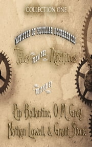 Tales from the Archives: Collection 1 ebook by Pip Ballantine,O M Grey,Nathan Lowell