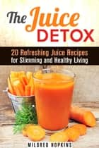 The Juice Detox: 20 Refreshing Juice Recipes for Slimming and Healthy Living - Clean Eating & Vitamin Water ebook by Mildred Hopkins