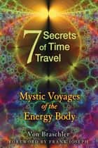 Seven Secrets of Time Travel - Mystic Voyages of the Energy Body ebook by Von Braschler, Frank Joseph