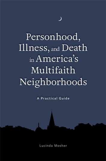 Personhood, Illness, and Death in America's Multifaith Neighborhoods - A Practical Guide ebook by Lucinda Mosher