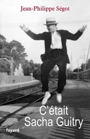 C'était Sacha Guitry ebook by Jean-Philippe Segot