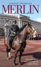 Merlin - The True Story of a Courageous Police Horse ebook by Gordon Thorburn