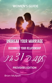 Unbreak Your Marriage: Reconnect Your Relationship In 31 Days - Women's Guide (Proverbs Edition) ebook by Brian Mulipah
