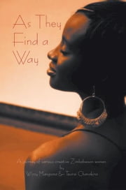 As They Find a Way - A journey of various creative Zimbabwean women ebook by Wizzy Mangoma & Teurai Chanakira
