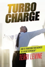 Turbo Charge - How to Transform Your Business as a Heart-repreneur ebook by Terri Levine
