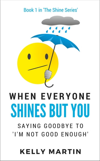 When Everyone Shines But You - Saying Goodbye To 'I'm Not Good Enough' ebook by Kelly Martin