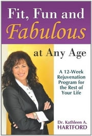 Fit, Fun and Fabulous - At Any Age ebook by Dr. Kathleen A. Hartford