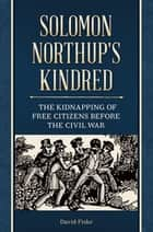 Solomon Northup's Kindred: The Kidnapping of Free Citizens before the Civil War ebook by David Fiske