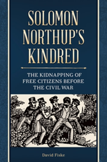 Solomon Northup's Kindred: The Kidnapping of Free Citizens before the Civil War - The Kidnapping of Free Citizens before the Civil War ebook by David Fiske