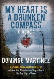 My Heart Is a Drunken Compass - A Memoir ebook by Domingo Martinez