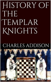History of the Templars Knights ebook by Charles G. Addison