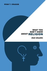 What You Don't Know About Religion (but Should) ebook by Ryan T. Cragun