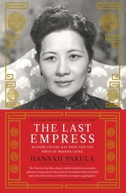 The Last Empress - Madame Chiang Kai-shek and the Birth of Modern China ebook by Hannah Pakula