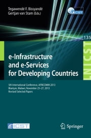 e-Infrastructure and e-Services for Developing Countries - 5th International Conference, AFRICOMM 2013, Blantyre, Malawi, November 25-27, 2013, Revised Selected Papers ebook by Tegawendé F. Bissyandé,Gertjan van Stam