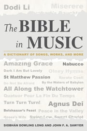 The Bible in Music - A Dictionary of Songs, Works, and More ebook by Siobhán Dowling Long,John F.A. Sawyer