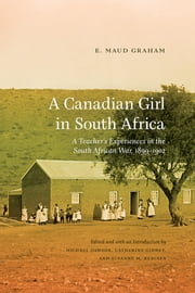 A Canadian Girl in South Africa - A Teacher's Experiences in the South African War, 1899–1902 ebook by E. Maud Graham, Michael Dawson, Catherine Gidney,...