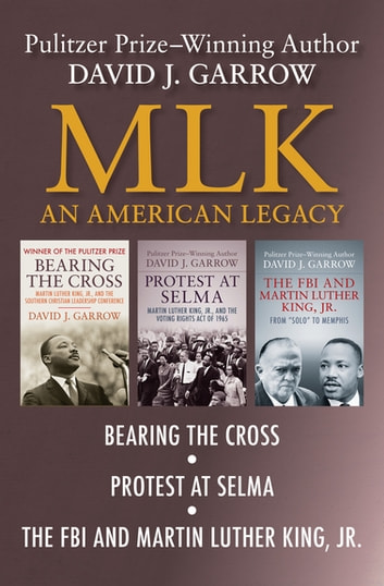 MLK: An American Legacy - Bearing the Cross, Protest at Selma, and The FBI and Martin Luther King, Jr. ebook by David J. Garrow