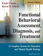 Functional Behavioral Assessment, Diagnosis, and Treatment, Second Edition ebook by Ennio Cipani, PhD,Keven M. Schock, MA, BCBA