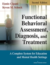 Functional Behavioral Assessment, Diagnosis, and Treatment, Second Edition - A Complete System for Education and Mental Health Settings ebook by Ennio Cipani, PhD,Keven M. Schock, MA, BCBA