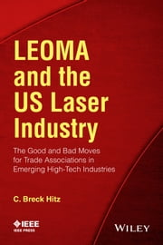 LEOMA and the US Laser Industry - The Good and Bad Moves for Trade Associations in Emerging High-Tech Industries ebook by C. Breck Hitz