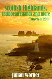 Scottish Highlands, Caribbean Islands and more - Travels in 2014 ebook by Julian Worker