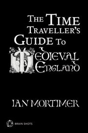 The Time Traveller's Guide to Medieval England Brain Shot ebook by Ian Mortimer