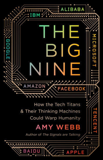 The Big Nine - How the Tech Titans and Their Thinking Machines Could Warp Humanity ebook by Amy Webb