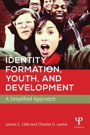 Identity Formation, Youth, and Development - A Simplified Approach ebook by James E. Cote,Charles Levine
