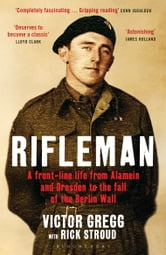 Rifleman: A Front Line Life - A Front-Line Life from Alamein and Dresden to the Fall of the Berlin Wall ebook by Rick Stroud,Victor Gregg