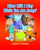 What Will I Play While You Are Away? - Deployment Series, #3 ebook by James Thomas