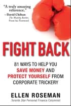 Fight Back - 81 Ways to Help You Save Money and Protect Yourself from Corporate Trickery ebook by Ellen Roseman