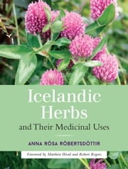 Icelandic Herbs and Their Medicinal Uses ebook by Anna Rosa Robertsdottir,Matthew Wood,Robert Rogers