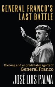 General Franco's Last Battle: The long and unpredictable agony of General Franco ebook by José Luis Palma