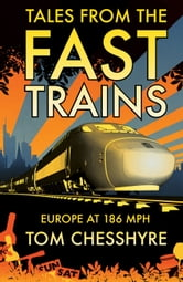 Tales from the Fast Trains: Europe at 186 MPH ebook by Tom Chesshyre