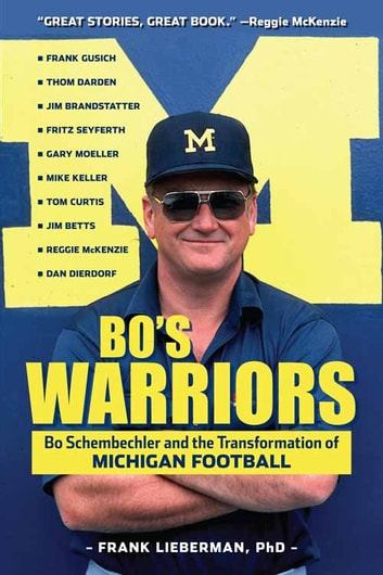 Bo's Warriors - Bo Schembechler and the Transformation of Michigan Football ebook by Frank Lieberman, PhD