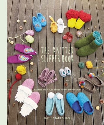The Knitted Slipper Book - Slippers and House Shoes for the Entire Family ebook by Katie Startzman