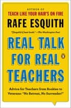 "Real Talk for Real Teachers - Advice for Teachers from Rookies to Veterans: ""No Retreat, No Surrender!"" ebook by Rafe Esquith"