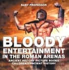 Bloody Entertainment in the Roman Arenas - Ancient History Picture Books | Children's Ancient History ebook by Baby Professor