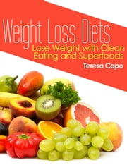 Weight Loss Diets: Lose Weight with Clean Eating and Superfoods ebook by Teresa Capo