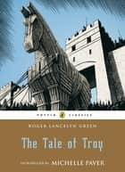 The Tale of Troy ebook by Roger Green, Pauline Baynes, Michelle Paver