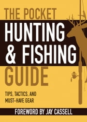 The Pocket Hunting & Fishing Guide - Tips, Tactics, and Must-Have Gear ebook by Jay Cassell