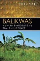 Balikwas - How to Emigrate to The Philippines ebook by Chris Payne