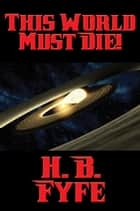 This World Must Die! ebook by H. B. Fyfe
