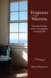 Everyday Writing: Tips and prompts to fit your regularly scheduled life ebook by Midge Raymond