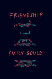Friendship - A Novel ebook by Emily Gould