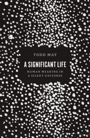 A Significant Life - Human Meaning in a Silent Universe ebook by Todd May
