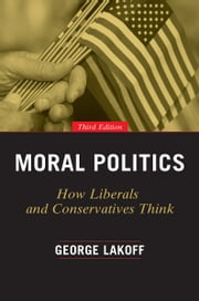 Moral Politics - How Liberals and Conservatives Think, Third Edition ebook by George Lakoff