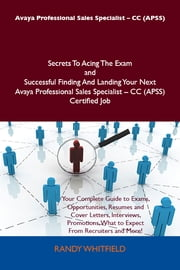 Avaya Professional Sales Specialist - CC (APSS) Secrets To Acing The Exam and Successful Finding And Landing Your Next Avaya Professional Sales Specialist - CC (APSS) Certified Job ebook by Whitfield Randy