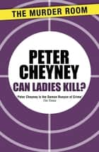 Can Ladies Kill? ebook by Peter Cheyney