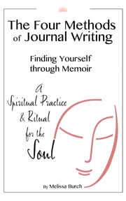The Four Methods of Journal Writing: Finding Yourself through Memoir ebook by Melissa Burch